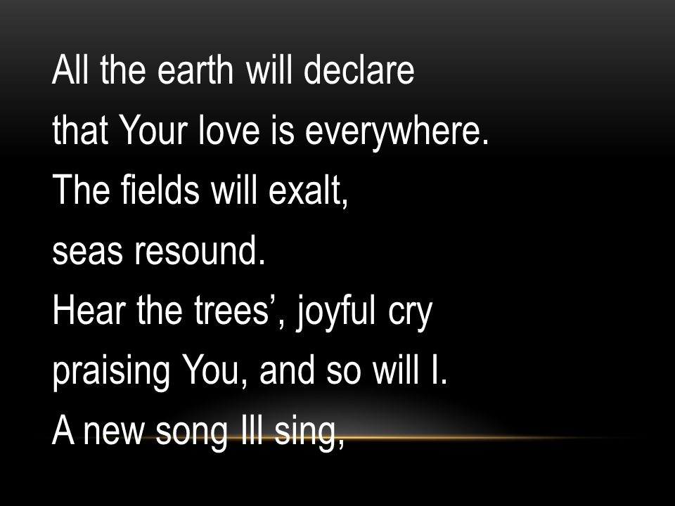 All the earth will declare that Your love is everywhere