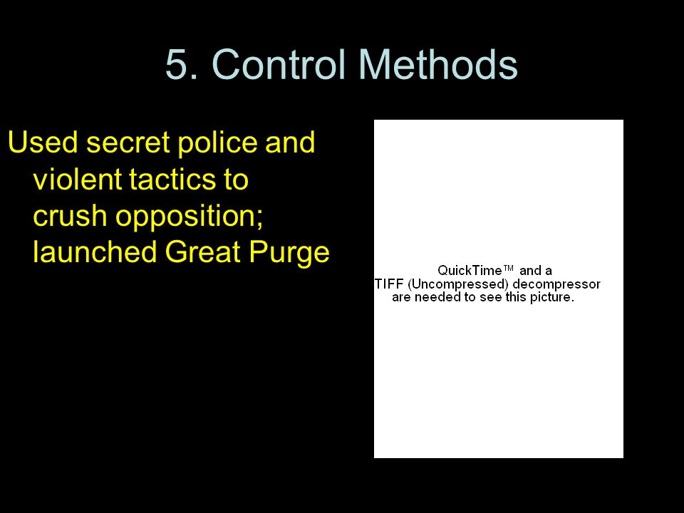5. Control Methods Used secret police and violent tactics to crush opposition; launched Great Purge