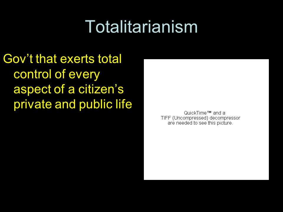 Totalitarianism Gov't that exerts total control of every aspect of a citizen's private and public life.