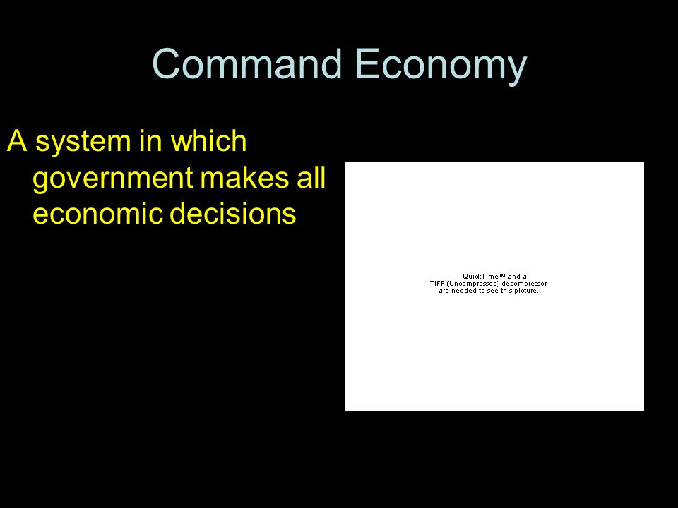 Command Economy A system in which government makes all economic decisions