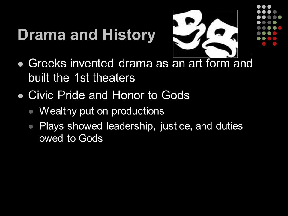 Drama and History Greeks invented drama as an art form and built the 1st theaters. Civic Pride and Honor to Gods.
