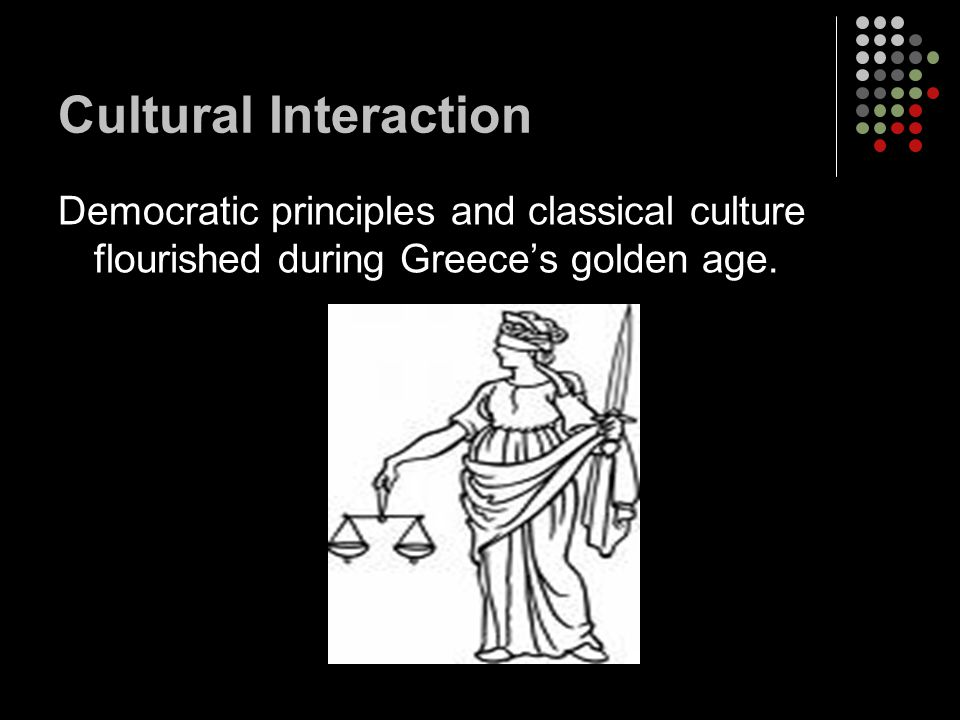 Cultural Interaction Democratic principles and classical culture flourished during Greece's golden age.