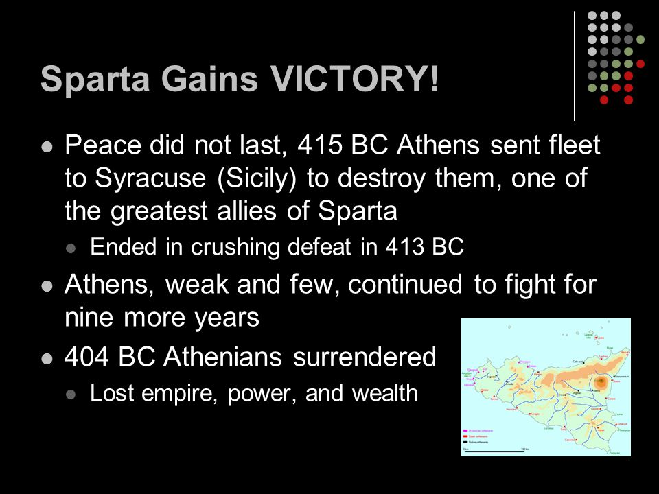Sparta Gains VICTORY! Peace did not last, 415 BC Athens sent fleet to Syracuse (Sicily) to destroy them, one of the greatest allies of Sparta.