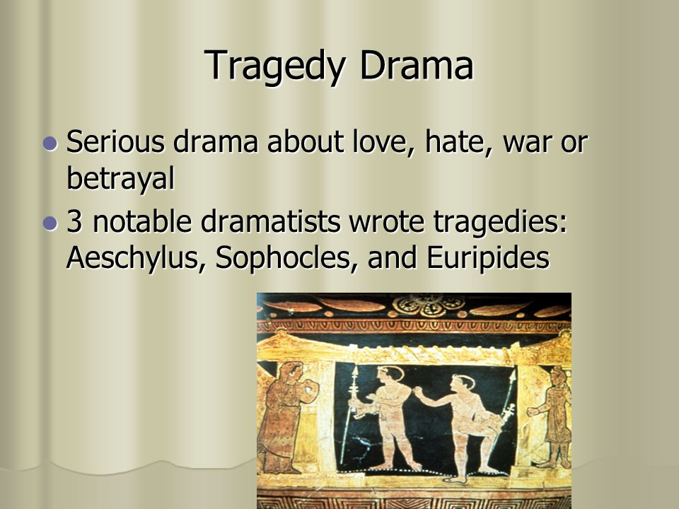 Tragedy Drama Serious drama about love, hate, war or betrayal