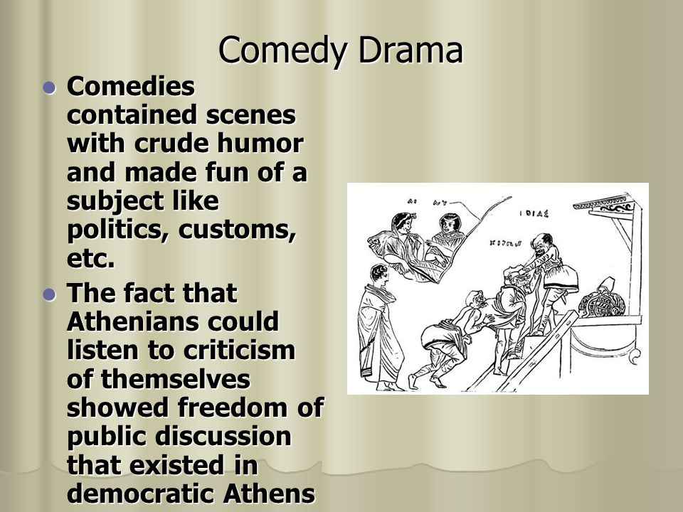 Comedy Drama Comedies contained scenes with crude humor and made fun of a subject like politics, customs, etc.