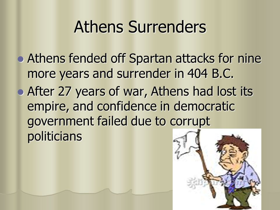 Athens Surrenders Athens fended off Spartan attacks for nine more years and surrender in 404 B.C.