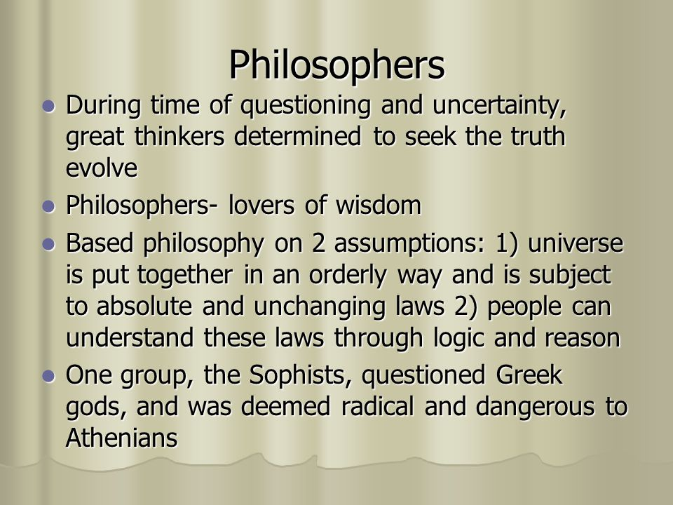 Philosophers During time of questioning and uncertainty, great thinkers determined to seek the truth evolve.