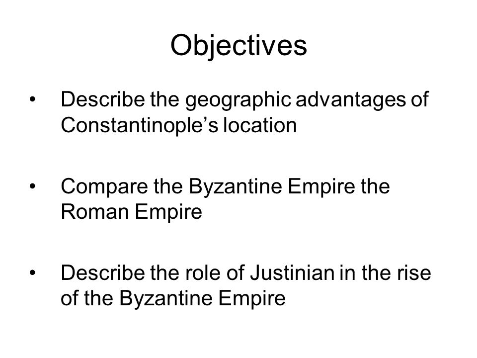 Objectives Describe the geographic advantages of Constantinople's location. Compare the Byzantine Empire the Roman Empire.