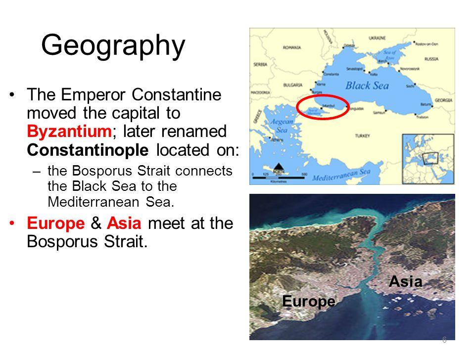 Geography The Emperor Constantine moved the capital to Byzantium; later renamed Constantinople located on: