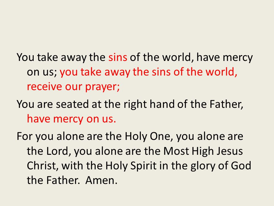 You take away the sins of the world, have mercy on us; you take away the sins of the world, receive our prayer; You are seated at the right hand of the Father, have mercy on us.