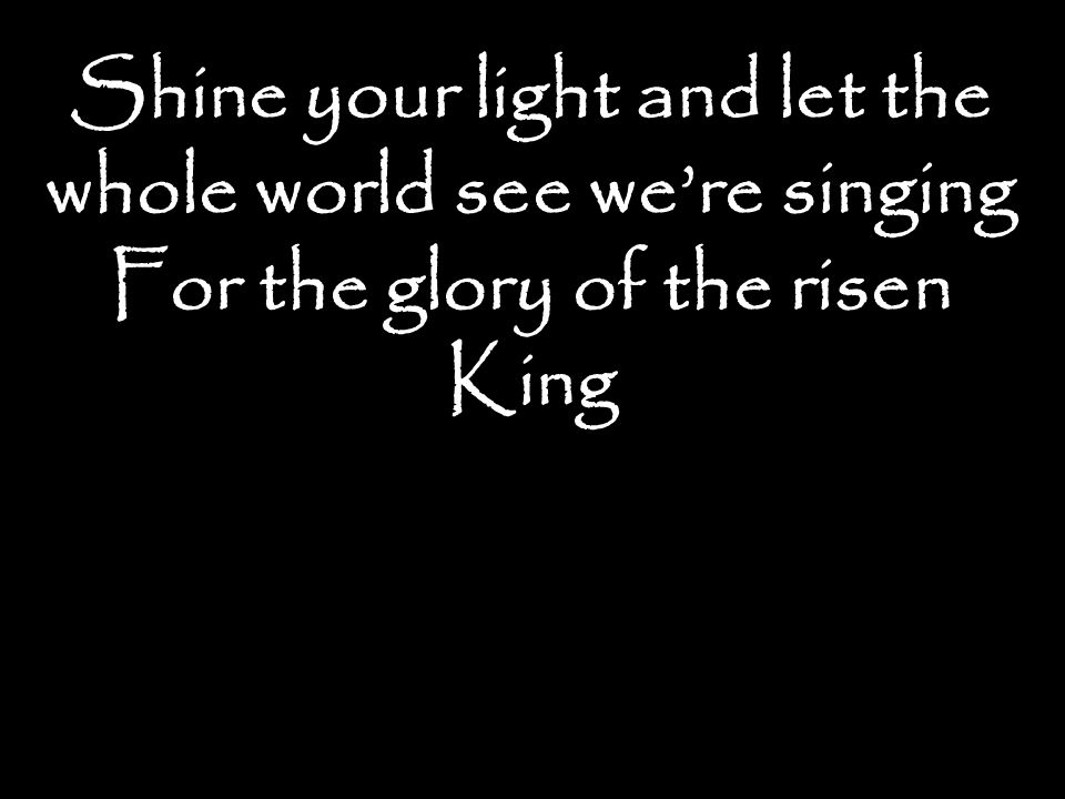 Shine your light and let the whole world see we're singing For the glory of the risen King