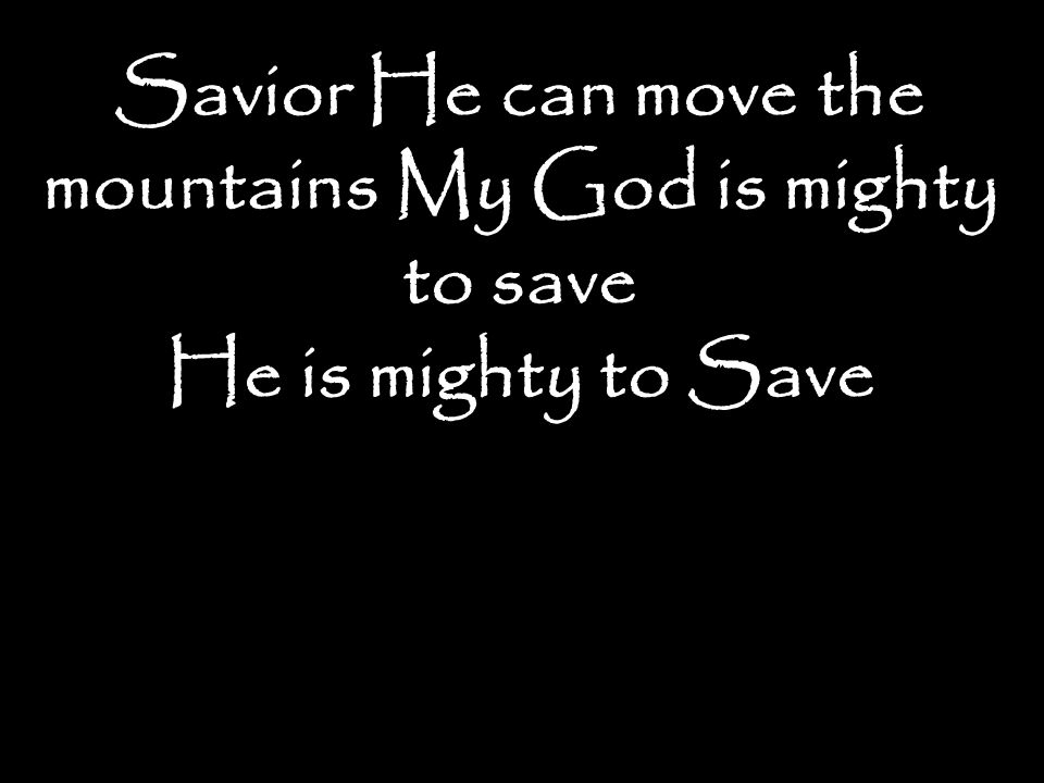 Savior He can move the mountains My God is mighty to save