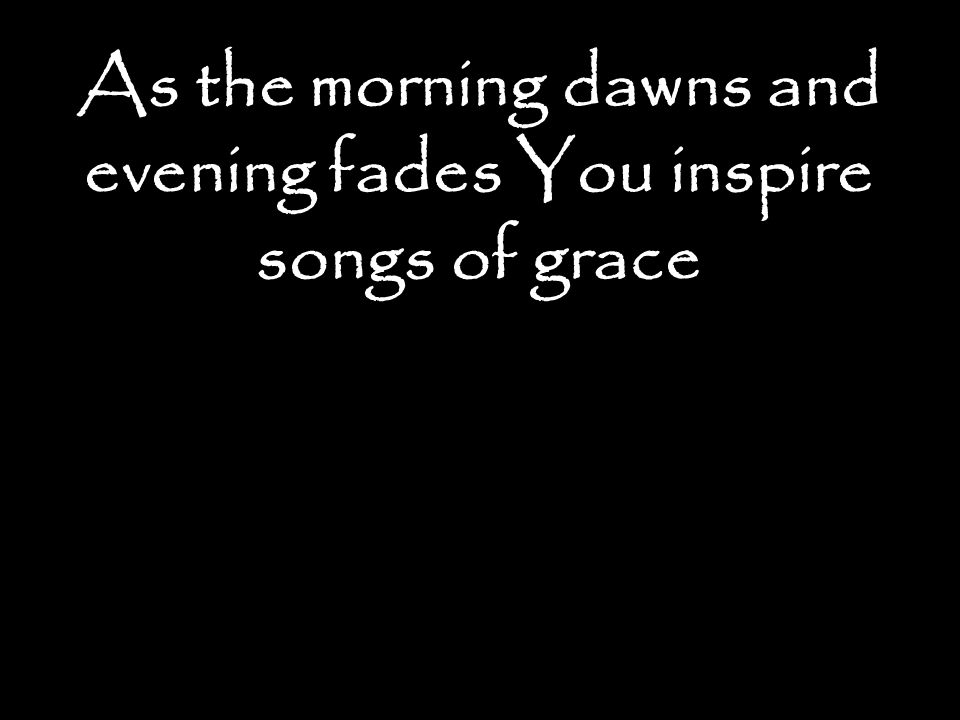As the morning dawns and evening fades You inspire songs of grace