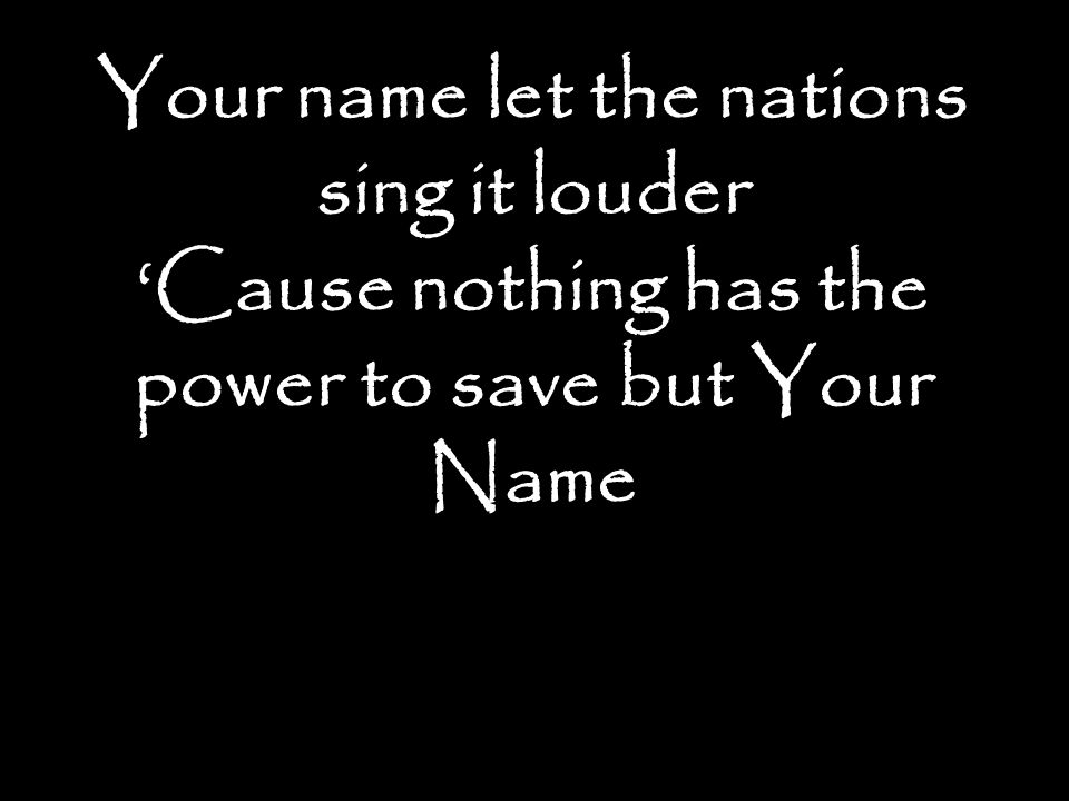 Your name let the nations sing it louder