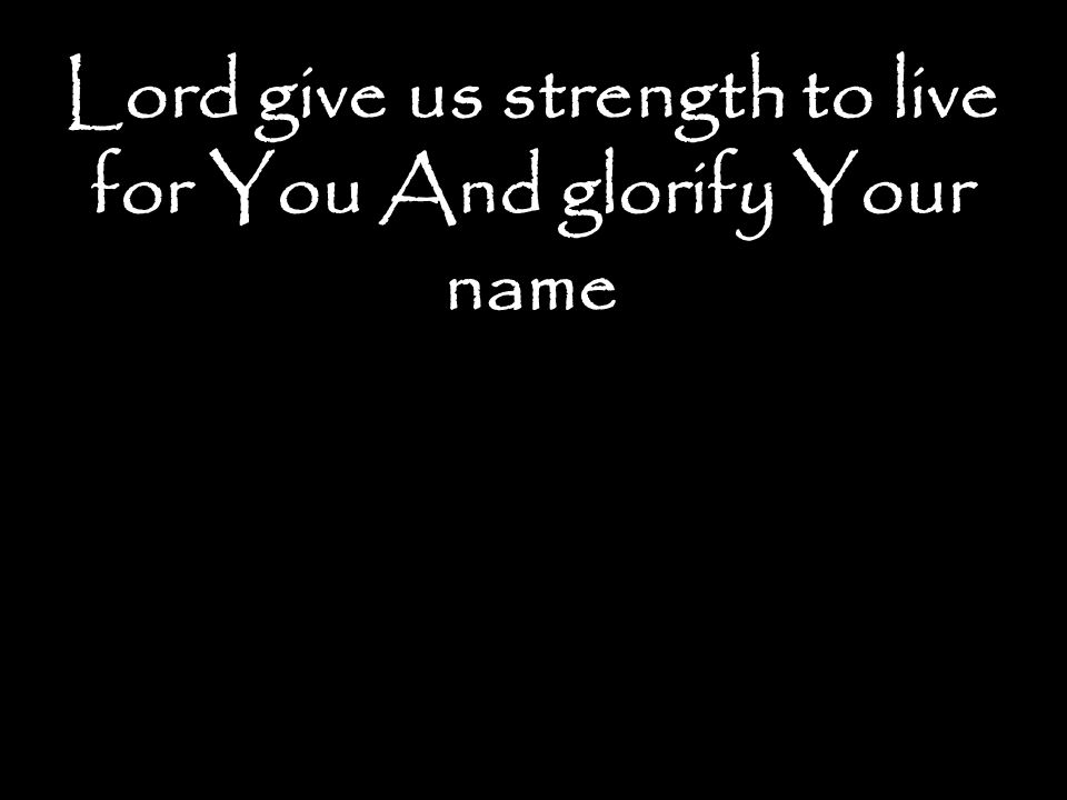 Lord give us strength to live for You And glorify Your name