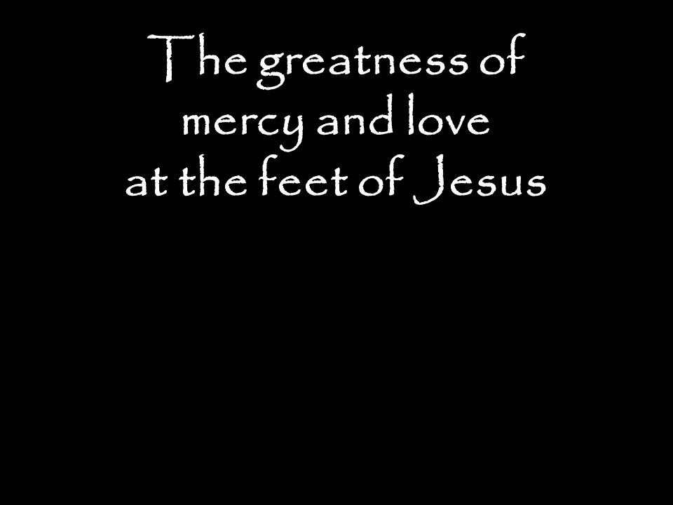 The greatness of mercy and love at the feet of Jesus