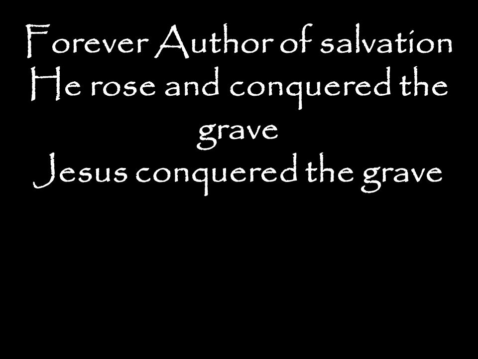 Forever Author of salvation He rose and conquered the grave