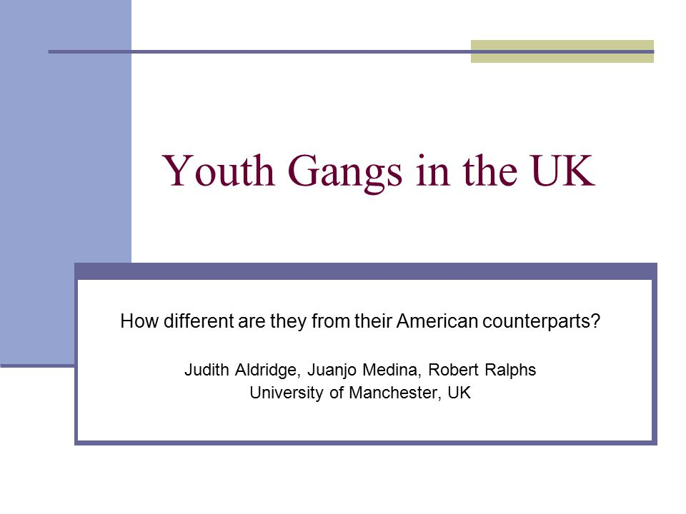 Youth Gangs in the UK How different are they from their American counterparts Judith Aldridge, Juanjo Medina, Robert Ralphs.