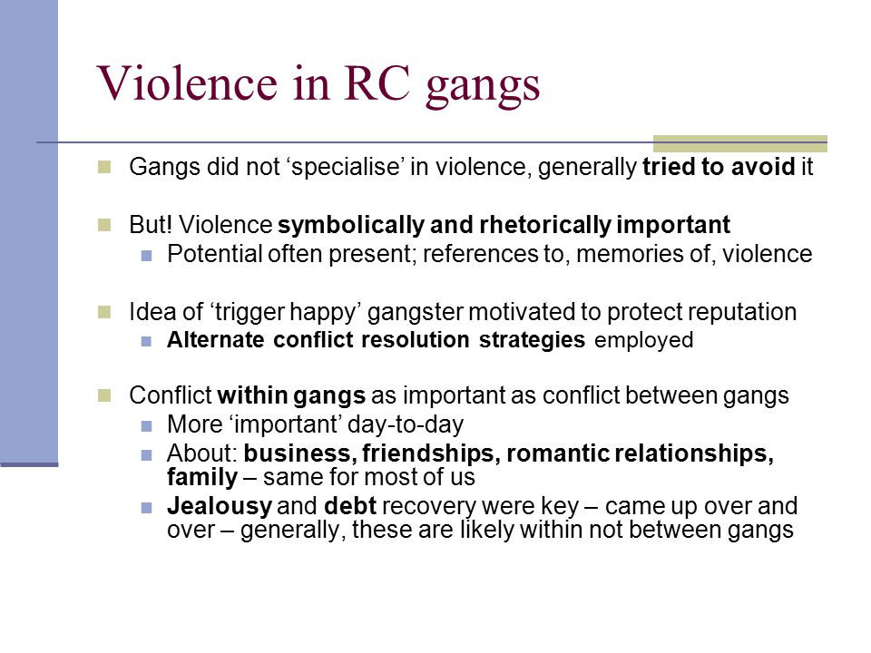 Violence in RC gangs Gangs did not 'specialise' in violence, generally tried to avoid it. But! Violence symbolically and rhetorically important.