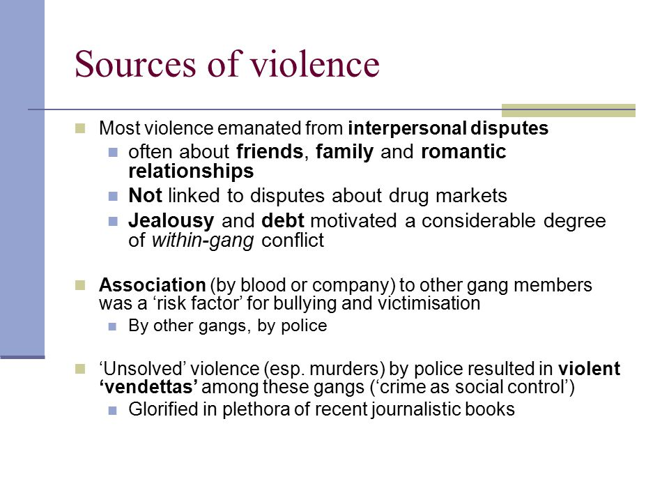 Sources of violence Most violence emanated from interpersonal disputes. often about friends, family and romantic relationships.