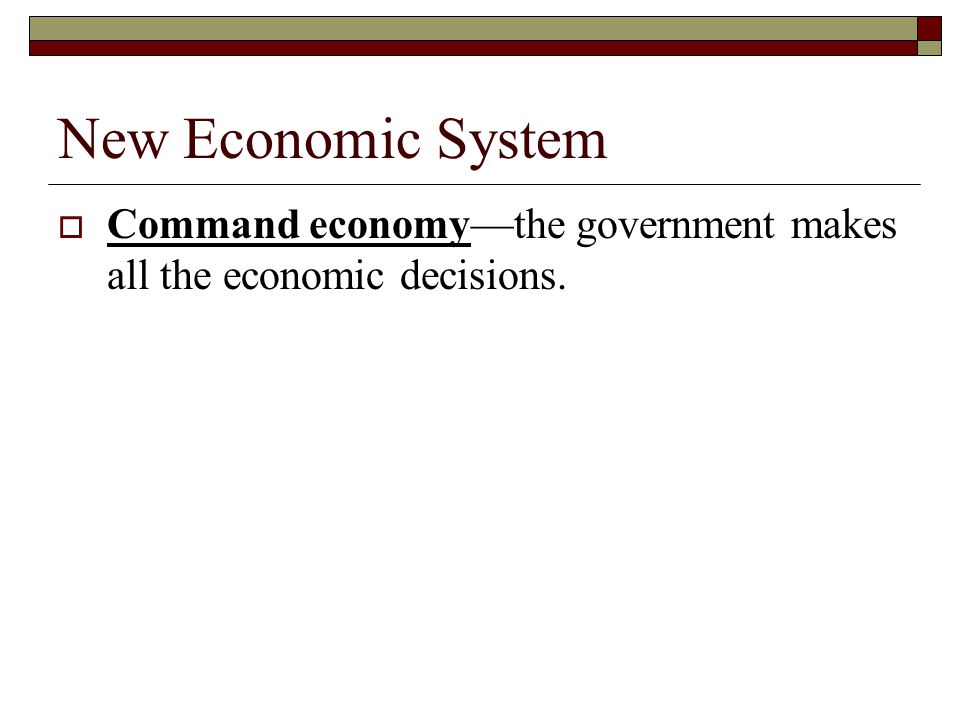 New Economic System Command economy—the government makes all the economic decisions.