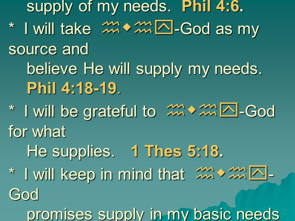 I will humbly ask hwhy-God for the supply of my needs. Phil 4:6