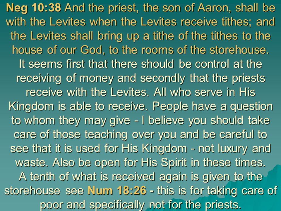 Neg 10:38 And the priest, the son of Aaron, shall be with the Levites when the Levites receive tithes; and the Levites shall bring up a tithe of the tithes to the house of our God, to the rooms of the storehouse.