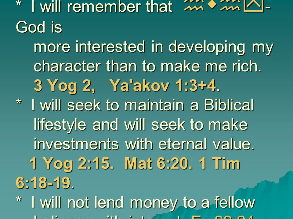 * I will remember that hwhy-God is more interested in developing my character than to make me rich.