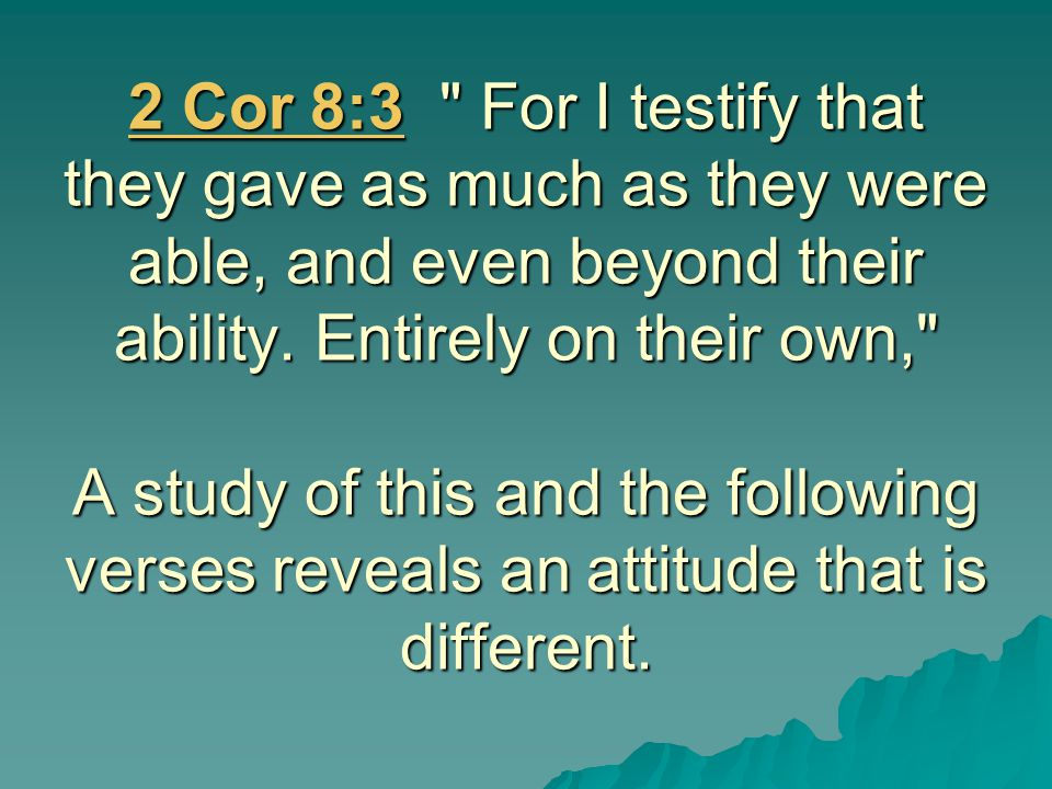 2 Cor 8:3 For I testify that they gave as much as they were able, and even beyond their ability.