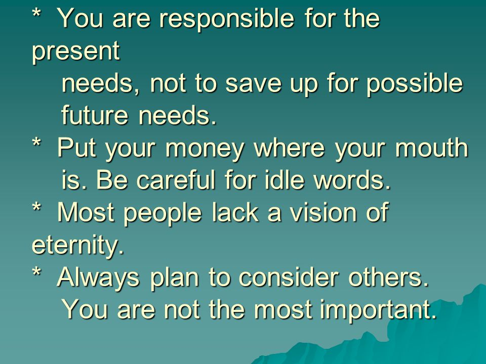 * You are responsible for the present needs, not to save up for possible future needs.