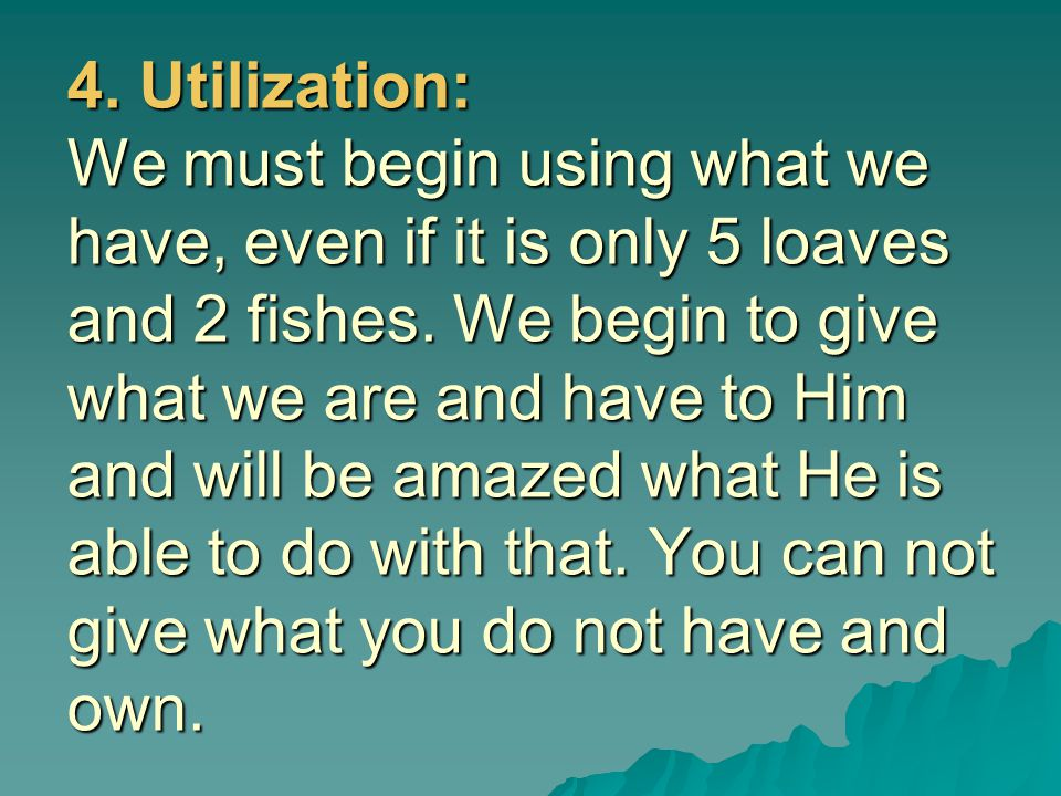4. Utilization: We must begin using what we have, even if it is only 5 loaves and 2 fishes.