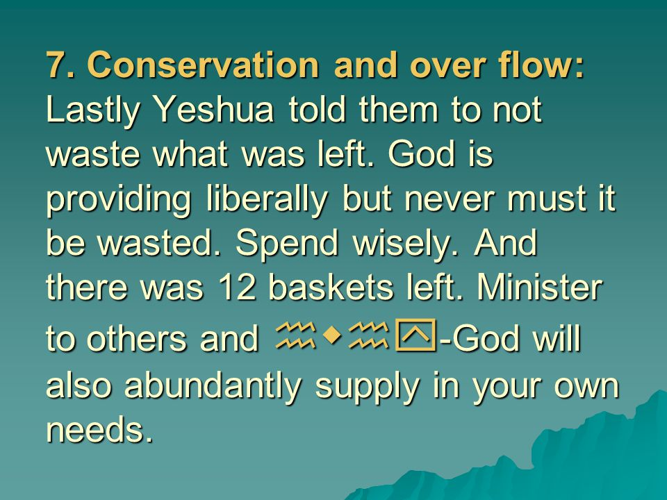 7. Conservation and over flow: Lastly Yeshua told them to not waste what was left.