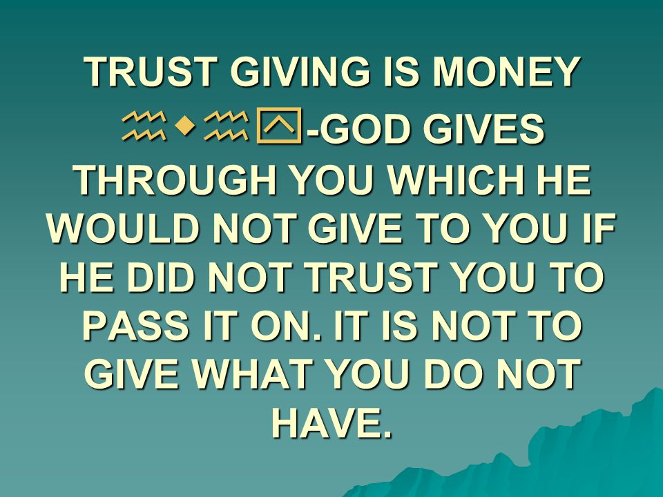 TRUST GIVING IS MONEY hwhy-GOD GIVES THROUGH YOU WHICH HE WOULD NOT GIVE TO YOU IF HE DID NOT TRUST YOU TO PASS IT ON.