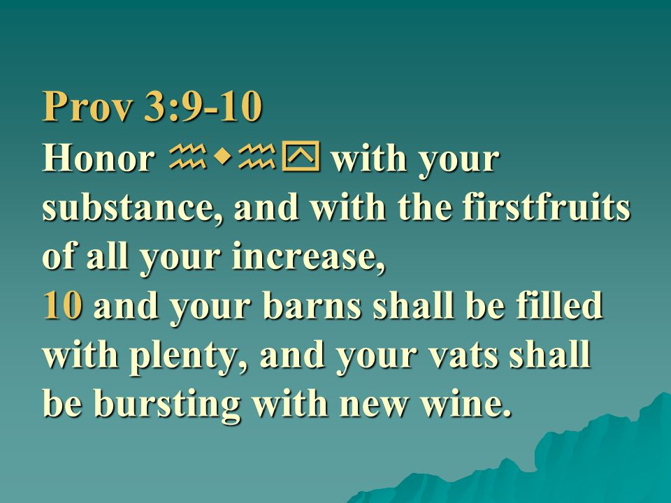 Prov 3:9-10 Honor hwhy with your substance, and with the firstfruits of all your increase, 10 and your barns shall be filled with plenty, and your vats shall be bursting with new wine.