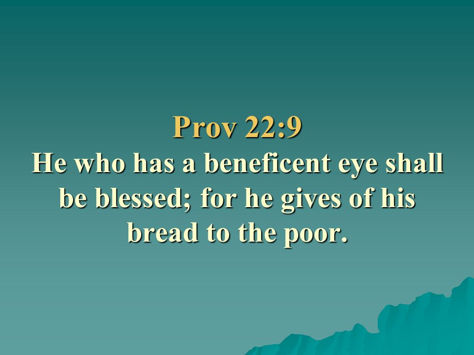 Prov 22:9 He who has a beneficent eye shall be blessed; for he gives of his bread to the poor.