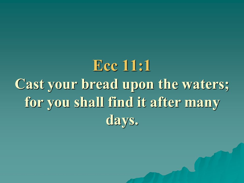 Ecc 11:1 Cast your bread upon the waters; for you shall find it after many days.