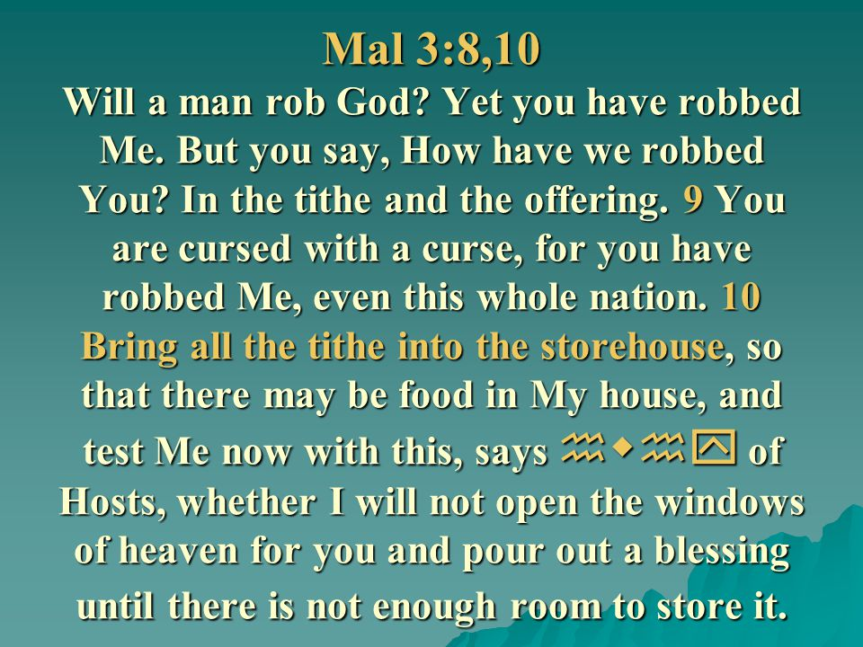 Mal 3:8,10 Will a man rob God. Yet you have robbed Me