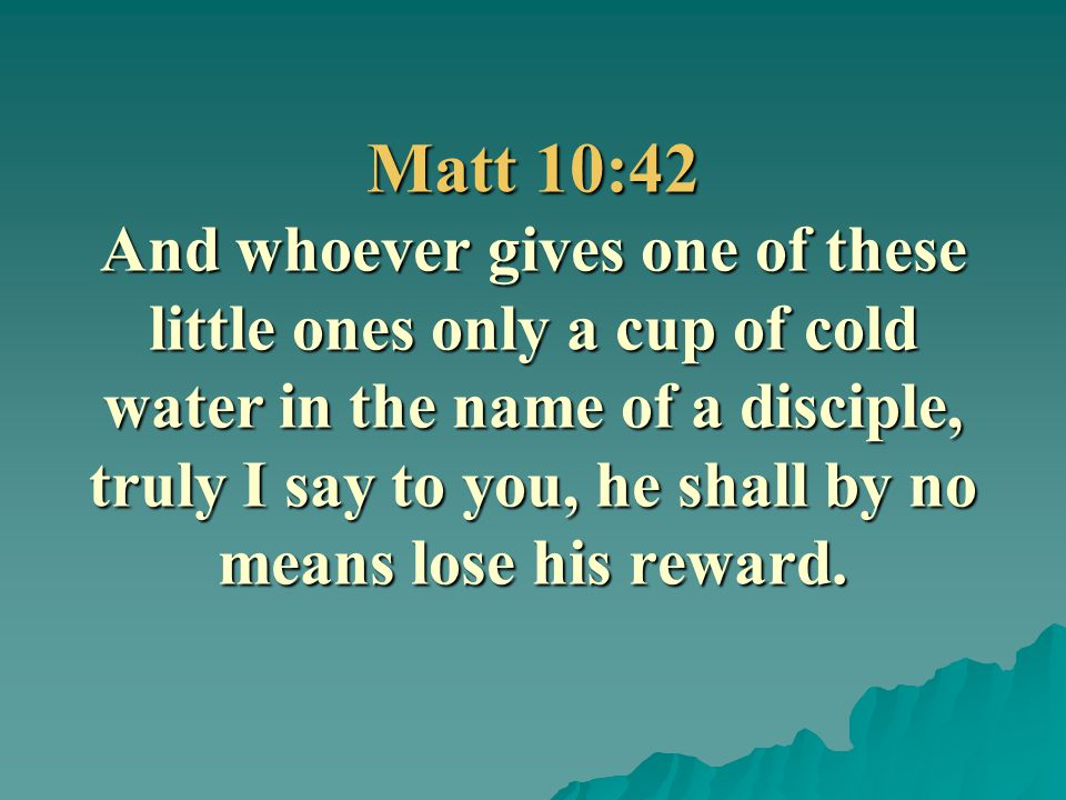 Matt 10:42 And whoever gives one of these little ones only a cup of cold water in the name of a disciple, truly I say to you, he shall by no means lose his reward.