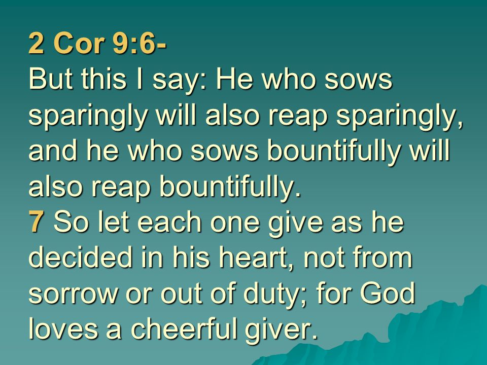 2 Cor 9:6- But this I say: He who sows sparingly will also reap sparingly, and he who sows bountifully will also reap bountifully.