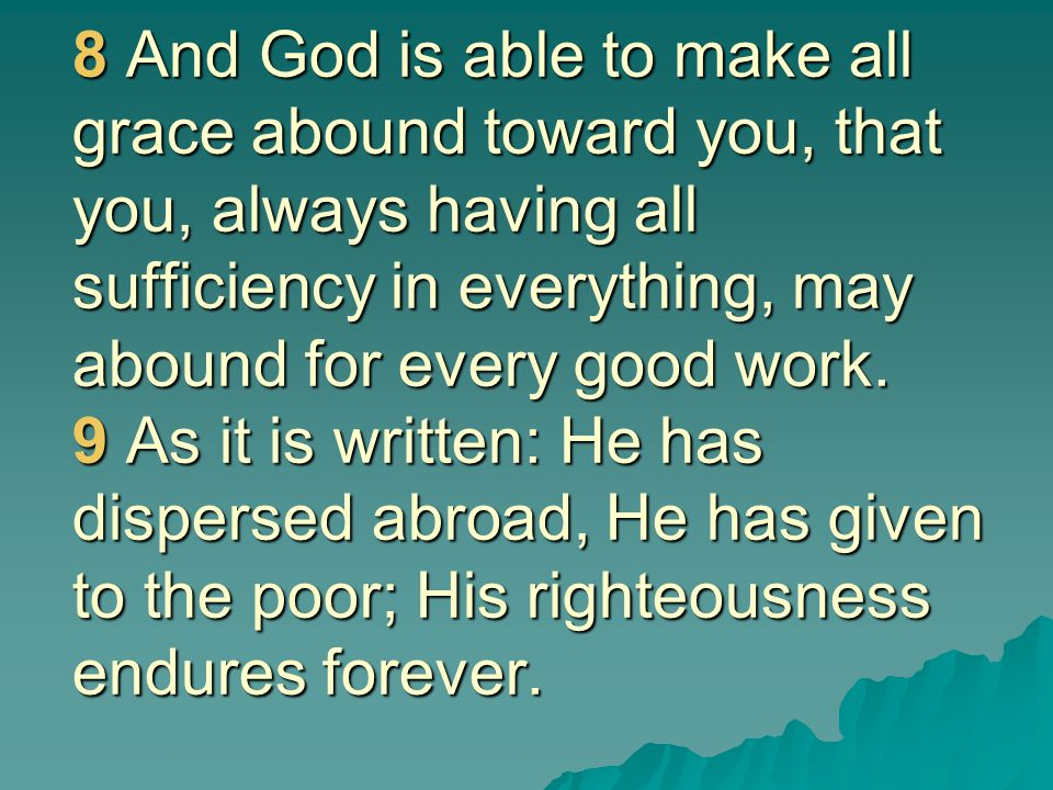 8 And God is able to make all grace abound toward you, that you, always having all sufficiency in everything, may abound for every good work.