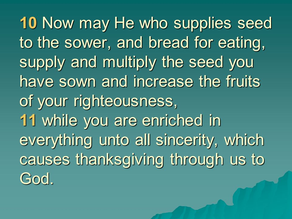 10 Now may He who supplies seed to the sower, and bread for eating, supply and multiply the seed you have sown and increase the fruits of your righteousness, 11 while you are enriched in everything unto all sincerity, which causes thanksgiving through us to God.