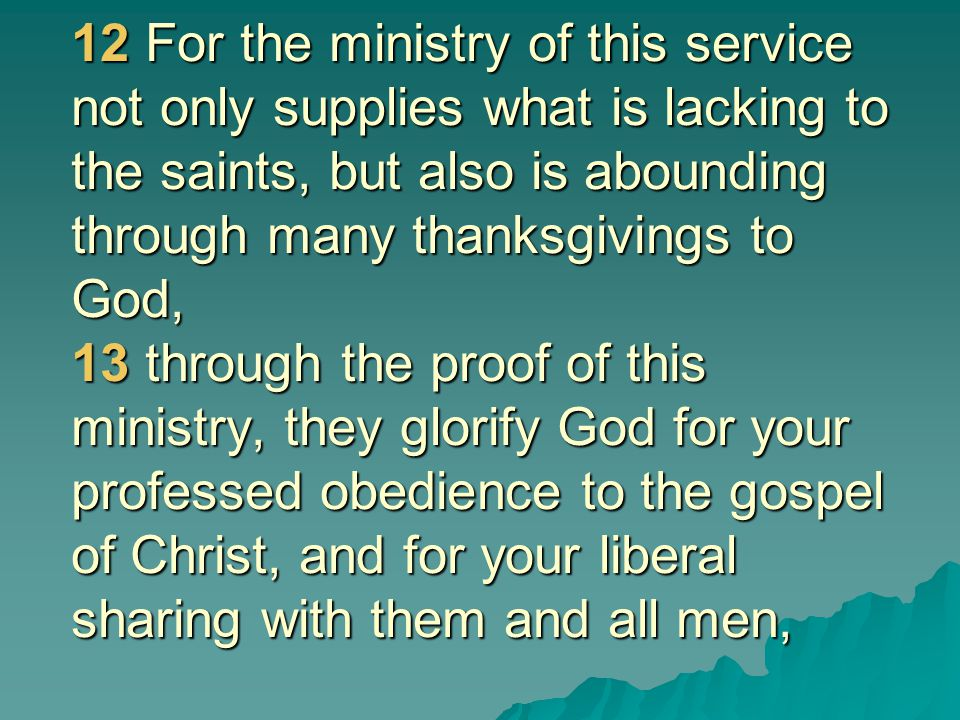 12 For the ministry of this service not only supplies what is lacking to the saints, but also is abounding through many thanksgivings to God, 13 through the proof of this ministry, they glorify God for your professed obedience to the gospel of Christ, and for your liberal sharing with them and all men,
