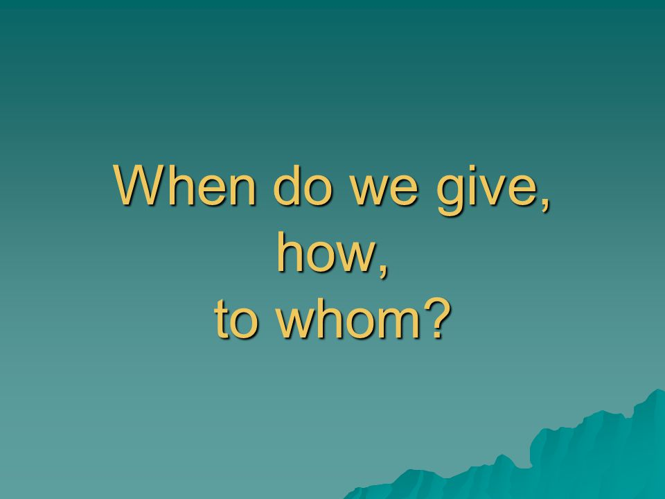 When do we give, how, to whom