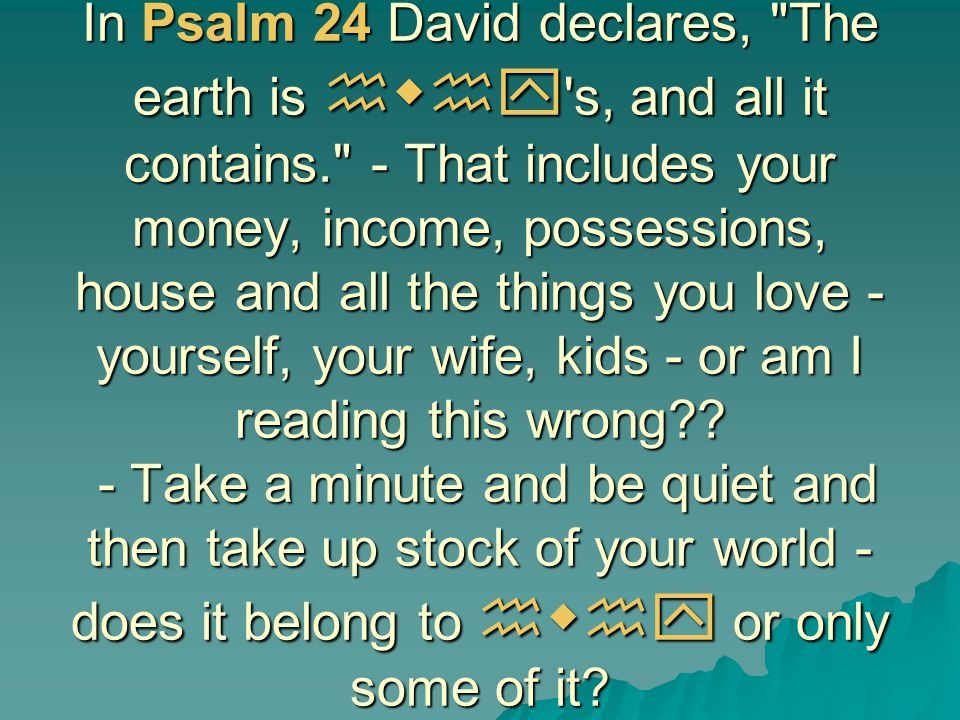 In Psalm 24 David declares, The earth is hwhy s, and all it contains