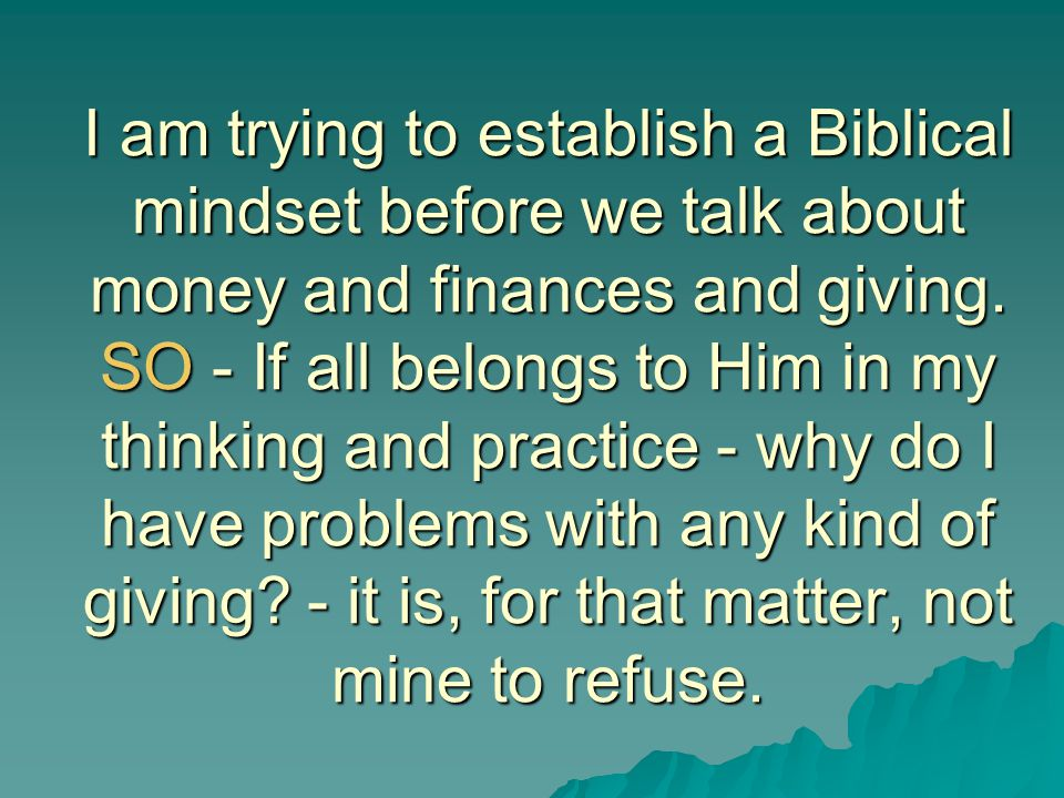 I am trying to establish a Biblical mindset before we talk about money and finances and giving.