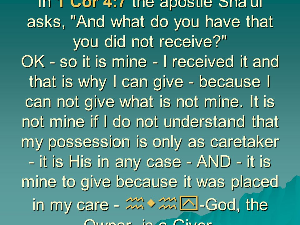 In 1 Cor 4:7 the apostle Sha ul asks, And what do you have that you did not receive OK - so it is mine - I received it and that is why I can give - because I can not give what is not mine.