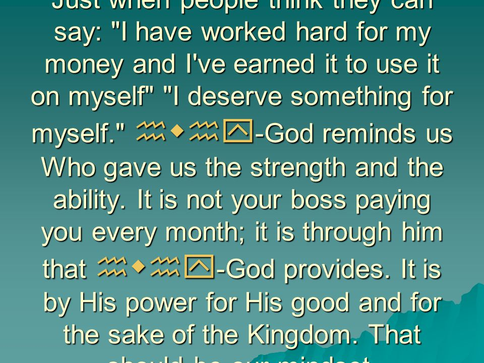 Just when people think they can say: I have worked hard for my money and I ve earned it to use it on myself I deserve something for myself. hwhy-God reminds us Who gave us the strength and the ability.