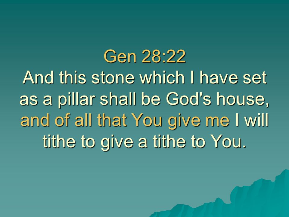 Gen 28:22 And this stone which I have set as a pillar shall be God s house, and of all that You give me I will tithe to give a tithe to You.
