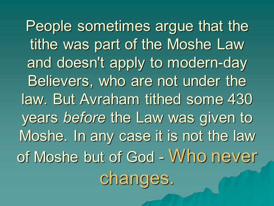 People sometimes argue that the tithe was part of the Moshe Law and doesn t apply to modern-day Believers, who are not under the law.