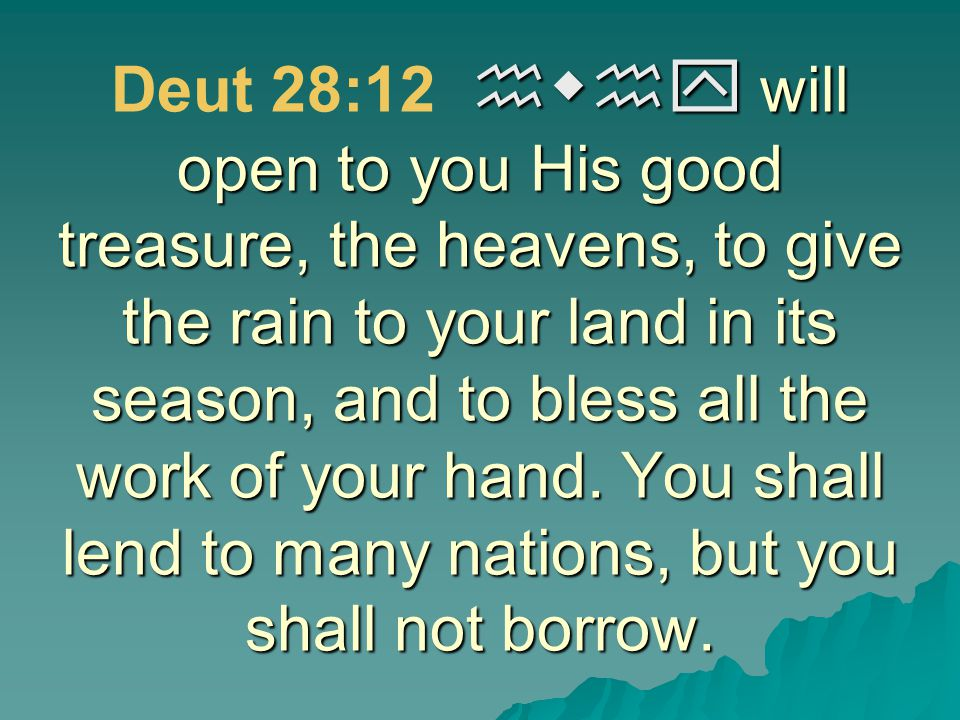 Deut 28:12 hwhy will open to you His good treasure, the heavens, to give the rain to your land in its season, and to bless all the work of your hand.